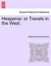 Hesperos: Or Travels in the West. by Matilda Charlotte Houstoun