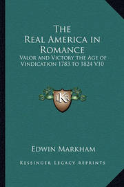 The Real America in Romance: Valor and Victory the Age of Vindication 1783 to 1824 V10 by Edwin Markham