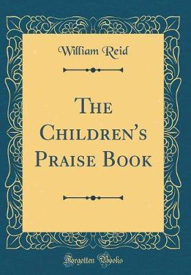 The Children's Praise Book (Classic Reprint) by William Reid image