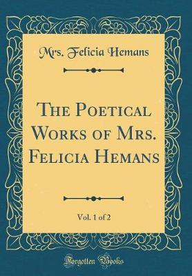 The Poetical Works of Mrs. Felicia Hemans, Vol. 1 of 2 (Classic Reprint) by Mrs Felicia Hemans