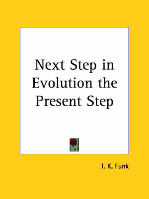 Next Step in Evolution the Present Step (1902) by I.K. Funk