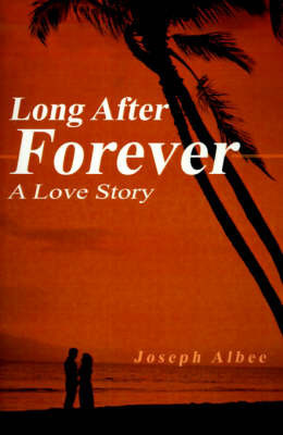 Long After Forever: A Love Story by Joseph Albee