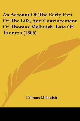 An Account Of The Early Part Of The Life, And Convincement Of Thomas Melhuish, Late Of Taunton (1805) by Thomas Melhuish
