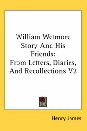 William Wetmore Story and His Friends: From Letters, Diaries, and Recollections V2 by Henry James Jr