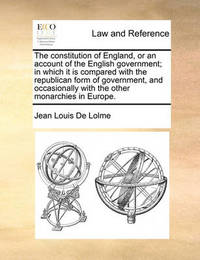 The Constitution of England, or an Account of the English Government; In Which It Is Compared with the Republican Form of Government, and Occasionally with the Other Monarchies in Europe by Jean Louis De Lolme