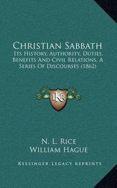 Christian Sabbath: Its History, Authority, Duties, Benefits and Civil Relations, a Series of Discourses (1862) by Harvey D. Ganse