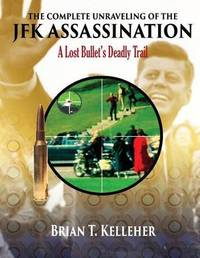 The Complete Unraveling of the JFK Assassination by Brian T Kelleher