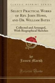 Select Practical Works of REV. John Howe, and Dr. William Bates by James Marsh