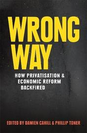 Wrong Way: How Privatisation and Economic Reform Backfired by Damien Cahill