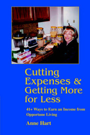 Cutting Expenses and Getting More for Less: 41+ Ways to Earn an Income from Opportune Living by Anne Hart