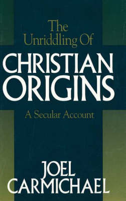 The Unriddling of Christian Origins: A Secular Account by Joel Carmichael