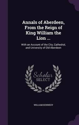 Annals of Aberdeen, from the Reign of King William the Lion ... by William Kennedy