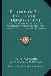 Records of the Intelligence Department V1: Of the Government of the Northwest Provinces of India During the Mutiny of 1857 (1902) by William Muir