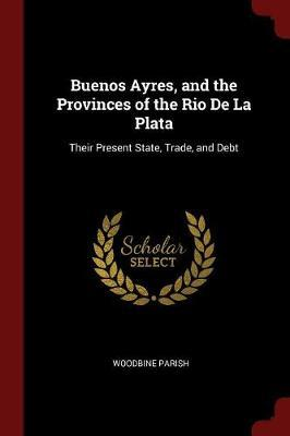 Buenos Ayres, and the Provinces of the Rio de la Plata by Woodbine Parish