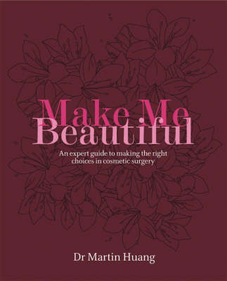 Make Me Beautiful: An Expert Guide to Making the Right Choices in Cosmetic Surgery by Martin W. Huang image