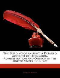The Building of an Army: A Detailed Account of Legislation, Administration and Opinion in the United States, 1915-1920 by John Dickinson