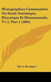 Monographies Communales Ou Etude Statistique, Historique Et Monumentale, V1-2, Part 1 (1864) by Elie-A Rossignol