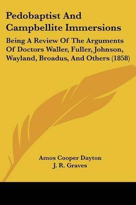 Pedobaptist And Campbellite Immersions: Being A Review Of The Arguments Of Doctors Waller, Fuller, Johnson, Wayland, Broadus, And Others (1858) by Amos Cooper Dayton