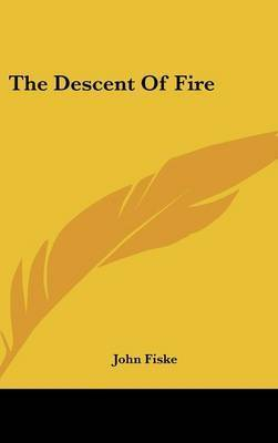 The Descent of Fire by John Fiske