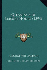 Gleanings of Leisure Hours (1894) Gleanings of Leisure Hours (1894) by George Williamson