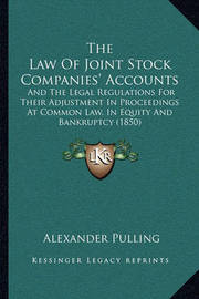 The Law of Joint Stock Companies' Accounts: And the Legal Regulations for Their Adjustment in Proceedings at Common Law, in Equity and Bankruptcy (1850) by Alexander Pulling
