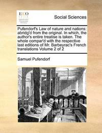 Pufendorf's Law of Nature and Nations: Abridg'd from the Original. in Which, the Author's Entire Treatise Is Taken. the Whole Compar'd with the Respective Last Editions of Mr. Barbeyrac's French Translations Volume 2 of 2 by Samuel Pufendorf, Fre