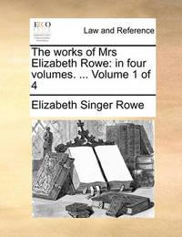 The Works of Mrs Elizabeth Rowe: In Four Volumes. ... Volume 1 of 4 by Elizabeth Singer Rowe