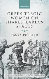 Greek Tragic Women on Shakespearean Stages by Tanya Pollard