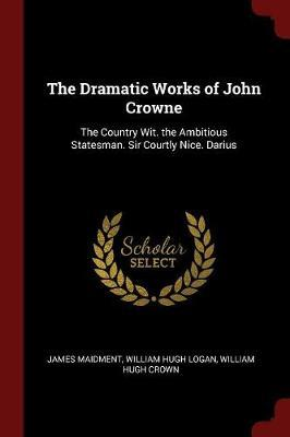 The Dramatic Works of John Crowne by James Maidment