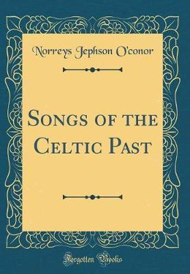 Songs of the Celtic Past (Classic Reprint) by Norreys Jephson O'Conor image