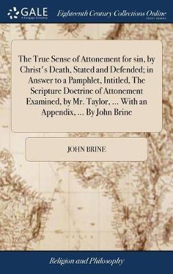 The True Sense of Attonement for Sin, by Christ's Death, Stated and Defended; In Answer to a Pamphlet, Intitled, the Scripture Doctrine of Attonement Examined, by Mr. Taylor, ... with an Appendix, ... by John Brine by John Brine