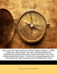 """Tax Law of the State of New York: Being L. 1909, Chap. 62, Entitled """"An ACT in Relation to Taxation, Constituting Chapter Sixty of the Consolidated Laws,"""" with All Amendments to the End of the Legislative Session of 1922 by New York"""