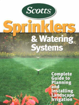 Sprinklers and Watering Systems: Complete Guide to Planning and Installing Landscape Irrigation