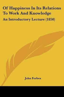 Of Happiness in Its Relations to Work and Knowledge: An Introductory Lecture (1850) by John Forbes