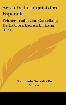 Artes De La Inquisizion Espanola: Primer Traduczion Castellana De La Obra Escrita En Latin (1851) by Raimundo Gonzalez De Montes
