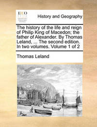 The History of the Life and Reign of Philip King of Macedon; The Father of Alexander. by Thomas Leland, ... the Second Edition. in Two Volumes. Volume 1 of 2 by Thomas Leland