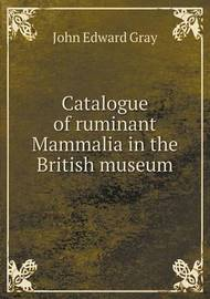 Catalogue of Ruminant Mammalia in the British Museum by British Museum (Natural History Zoology