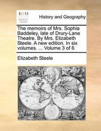 The Memoirs of Mrs. Sophia Baddeley, Late of Drury-Lane Theatre. by Mrs. Elizabeth Steele. a New Edition. in Six Volumes. ... Volume 3 of 6 by Elizabeth Steele