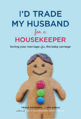 I'd Trade My Husband for a Housekeeper: Loving Your Marriage After the Baby Carriage by Ashworth Nobile image