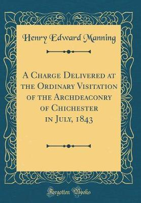 A Charge Delivered at the Ordinary Visitation of the Archdeaconry of Chichester in July, 1843 (Classic Reprint) by Henry Edward Manning image