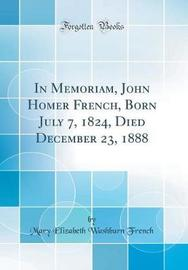 In Memoriam, John Homer French, Born July 7, 1824, Died December 23, 1888 (Classic Reprint) by Mary Elizabeth Washburn French image