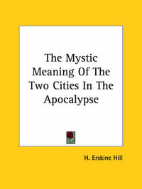The Mystic Meaning of the Two Cities in the Apocalypse by H. Erskine Hill