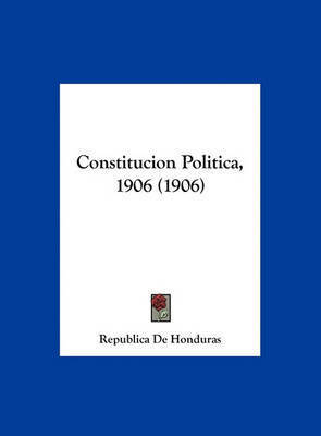 Constitucion Politica, 1906 (1906) by De Honduras Republica De Honduras