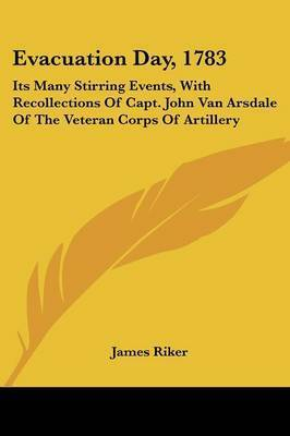 Evacuation Day, 1783: Its Many Stirring Events, with Recollections of Capt. John Van Arsdale of the Veteran Corps of Artillery by James Riker