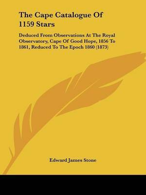 The Cape Catalogue Of 1159 Stars: Deduced From Observations At The Royal Observatory, Cape Of Good Hope, 1856 To 1861, Reduced To The Epoch 1860 (1873) by Edward James Stone