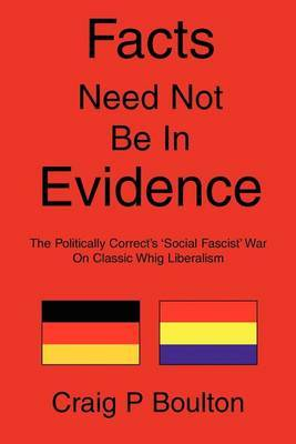 Facts Need Not Be in Evidence: The Politically Correct's 'Social Fascist' War on Classic Whig Liberalism by Craig P Boulton, MBA