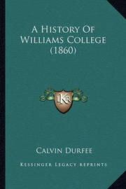 A History of Williams College (1860) a History of Williams College (1860) by Calvin Durfee