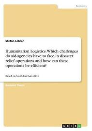 Humanitarian Logistics. Which Challenges Do Aid-Agencies Have to Face in Disaster Relief Operations and How Can These Operations Be Efficient? by Stefan Lehrer image