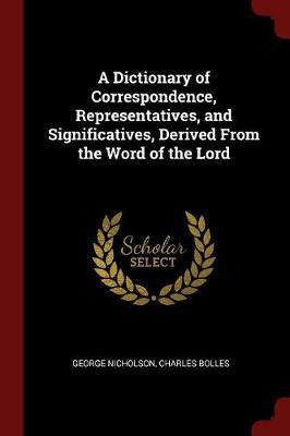 A Dictionary of Correspondence, Representatives, and Significatives, Derived from the Word of the Lord by George Nicholson