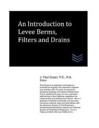 An Introduction to Levee Berms, Filters and Drains by J Paul Guyer